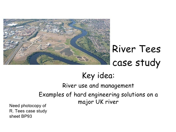 River Tees case study Key idea: River use and management Examples of hard engineering solutions on a major UK river Need p...