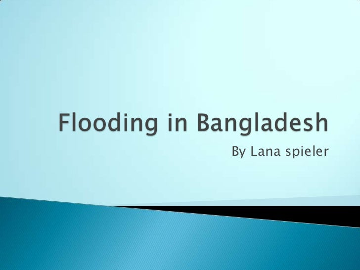 Flooding in Bangladesh<br />By Lana spieler <br />
