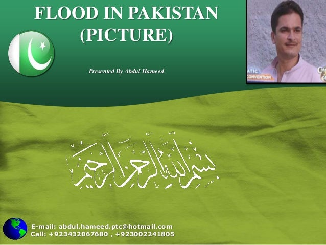 E-mail: abdul.hameed.ptc@hotmail.com Call: +923432067680 , +923002241805 FLOOD IN PAKISTAN (PICTURE) Presented By Abdul Ha...