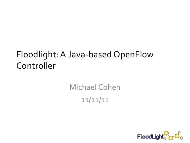 Floodlight: A Java-based OpenFlowController            Michael Cohen               11/11/11