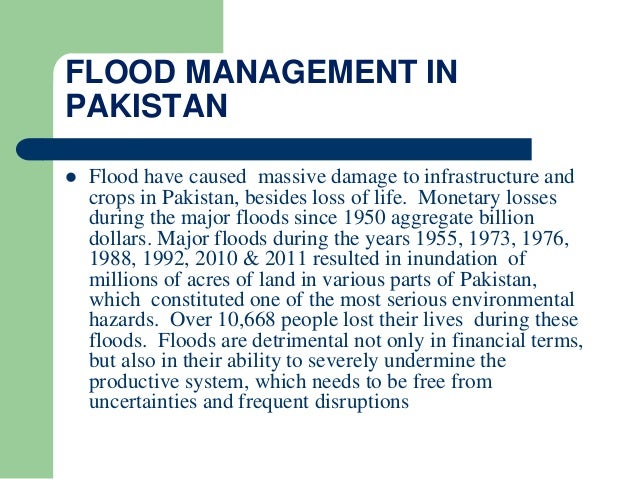 FLOOD MANAGEMENT IN PAKISTAN  Flood have caused massive damage to infrastructure and crops in Pakistan, besides loss of l...