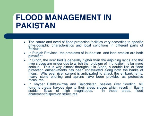 FLOOD MANAGEMENT IN PAKISTAN  The nature and need of flood protection facilities very according to specific physiographic...