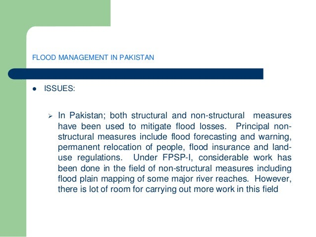 FLOOD MANAGEMENT IN PAKISTAN  ISSUES:  In Pakistan; both structural and non-structural measures have been used to mitiga...