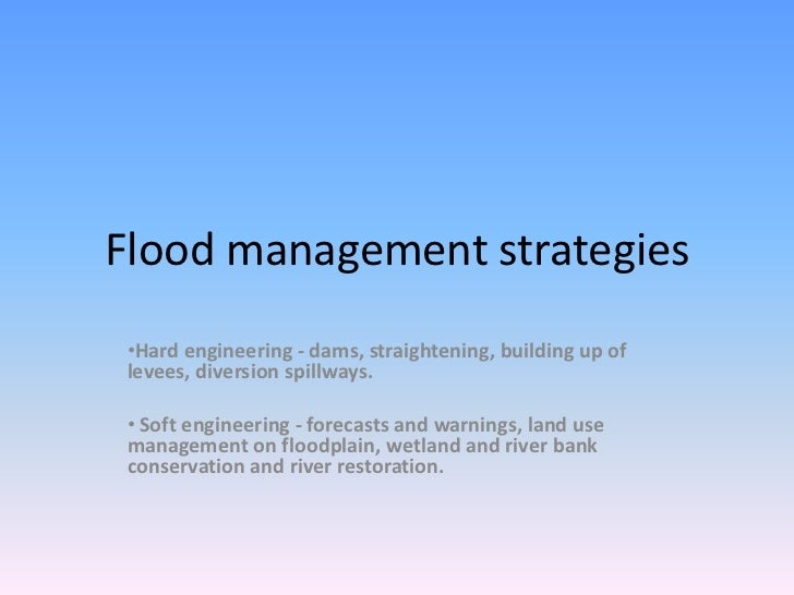 Flood management strategies •Hard engineering - dams, straightening, building up of levees, diversion spillways. • Soft en...