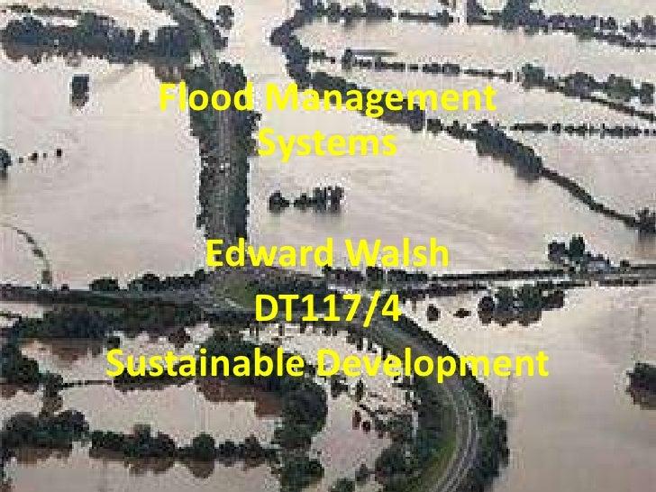 Flood Management Systems<br />Edward Walsh<br />DT117/4<br />Sustainable Development<br />