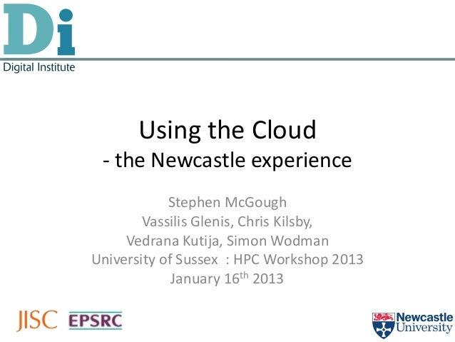 Using the Cloud - the Newcastle experience            Stephen McGough        Vassilis Glenis, Chris Kilsby,     Vedrana Ku...