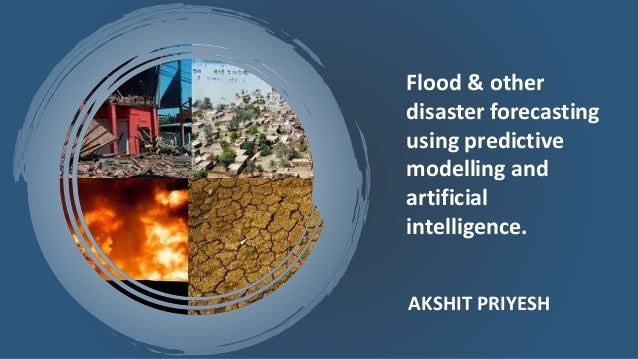 AKSHIT PRIYESH Flood & other disaster forecasting using predictive modelling and artificial intelligence.
