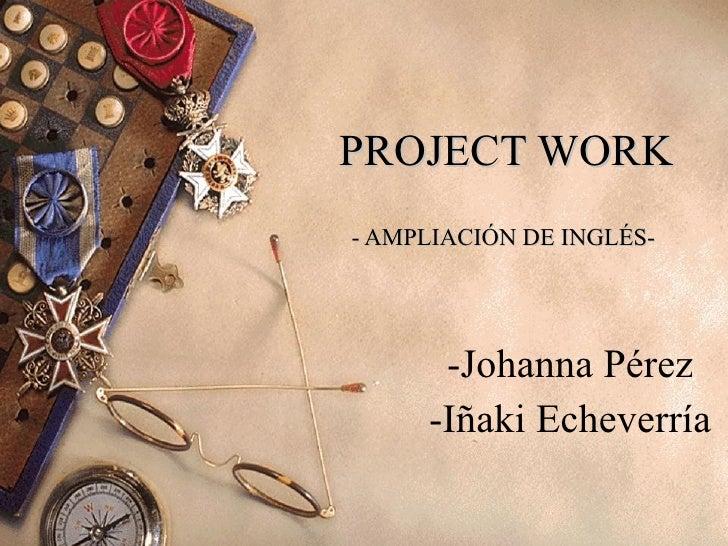 PROJECT WORK - AMPLIACIÓN DE INGLÉS-  -Johanna Pérez -Iñaki Echeverría