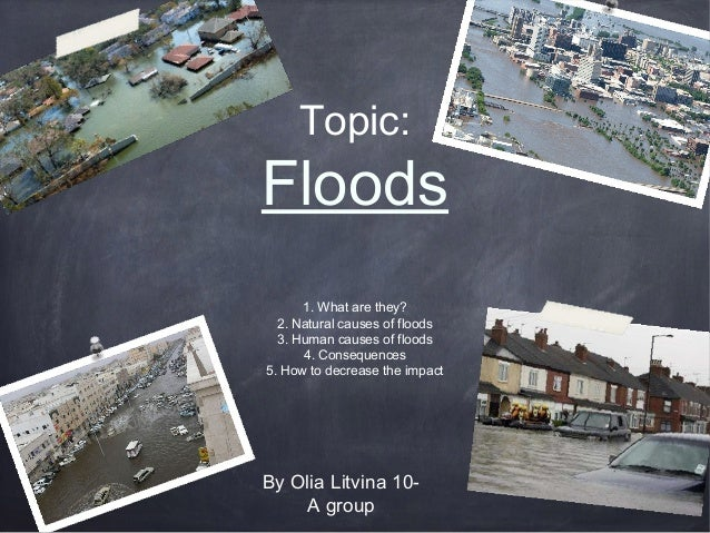 Topic:  Floods 1. What are they? 2. Natural causes of floods 3. Human causes of floods 4. Consequences 5. How to decrease ...