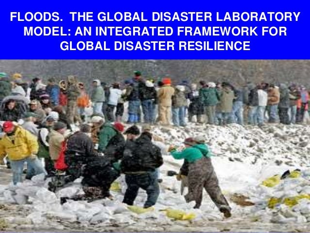 FLOODS. THE GLOBAL DISASTER LABORATORY MODEL: AN INTEGRATED FRAMEWORK FOR GLOBAL DISASTER RESILIENCE
