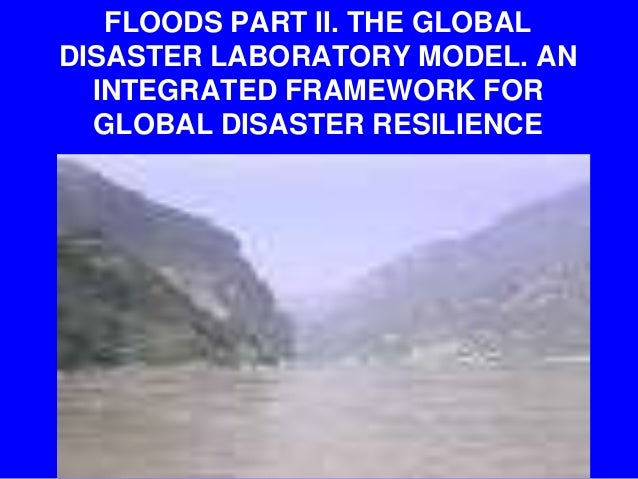 FLOODS PART II. THE GLOBAL DISASTER LABORATORY MODEL. AN INTEGRATED FRAMEWORK FOR GLOBAL DISASTER RESILIENCE