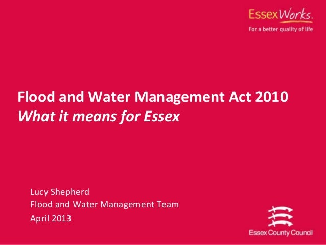 Lucy ShepherdFlood and Water Management TeamApril 2013Flood and Water Management Act 2010What it means for Essex