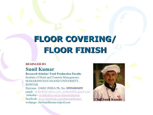FLOOR COVERING/FLOOR COVERING/ FLOOR FINISHFLOOR FINISH DESINGED BY Sunil Kumar Research Scholar/ Food Production Faculty ...