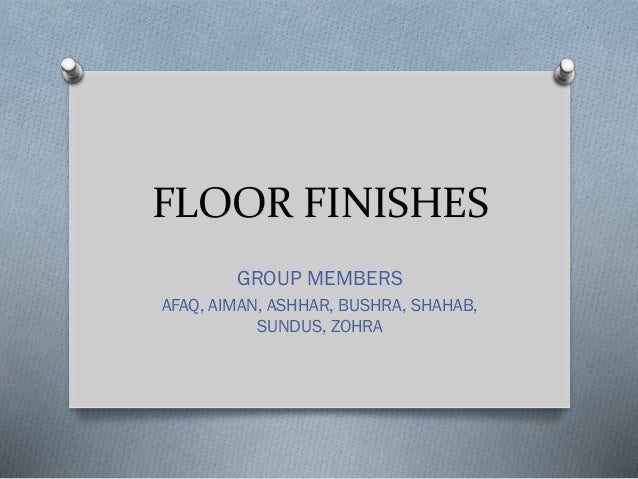 FLOOR FINISHES GROUP MEMBERS AFAQ, AIMAN, ASHHAR, BUSHRA, SHAHAB, SUNDUS, ZOHRA