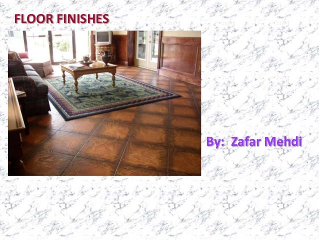 FLOOR FINISHES By: Zafar Mehdi