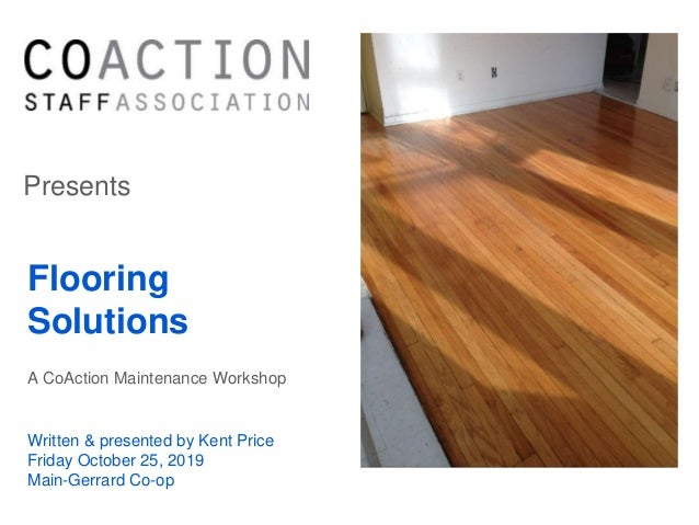 Presents Flooring Solutions A CoAction Maintenance Workshop Written & presented by Kent Price Friday October 25, 2019 Main...
