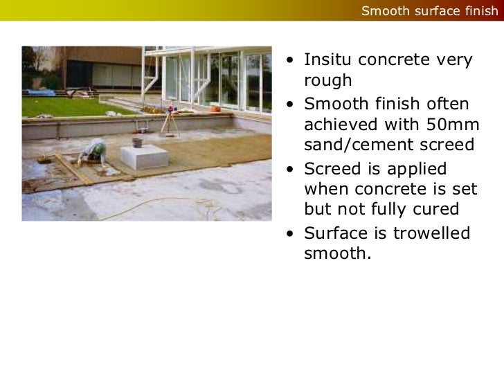 Smooth surface finish• Insitu concrete very  rough• Smooth finish often  achieved with 50mm  sand/cement screed• Screed is...