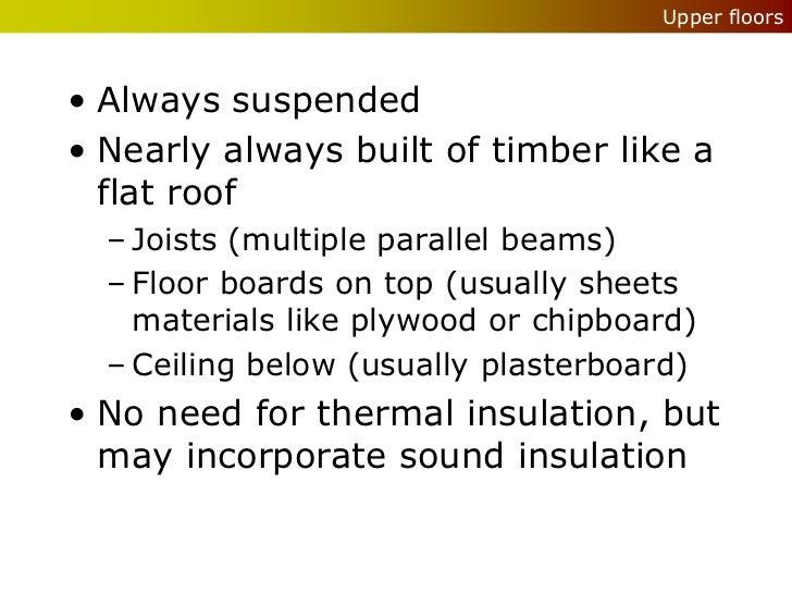 Upper floors• Always suspended• Nearly always built of timber like a  flat roof  – Joists (multiple parallel beams)  – Flo...