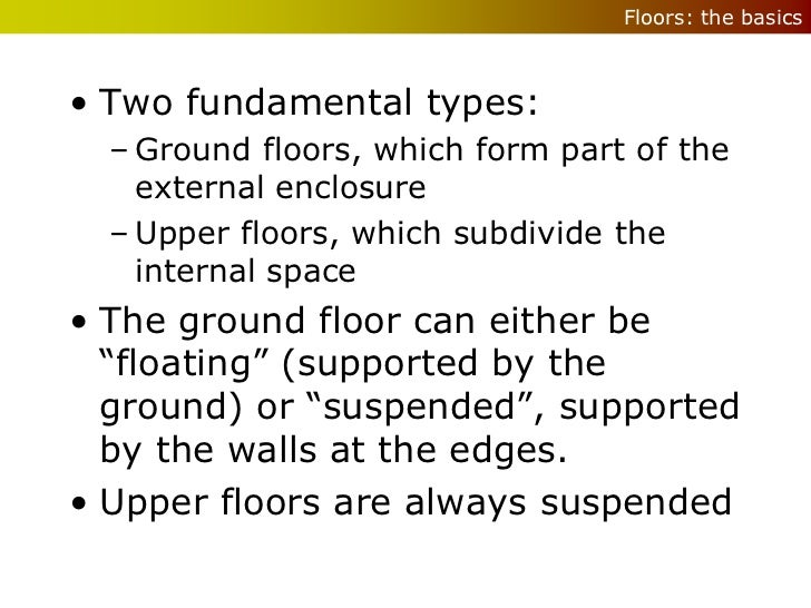 Floors: the basics• Two fundamental types:  – Ground floors, which form part of the    external enclosure  – Upper floors,...