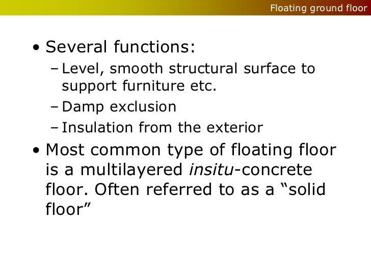 Floating ground floor• Several functions:  – Level, smooth structural surface to    support furniture etc.  – Damp exclusi...