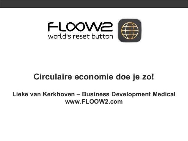 Circulaire economie doe je zo!Lieke van Kerkhoven – Business Development Medicalwww.FLOOW2.com