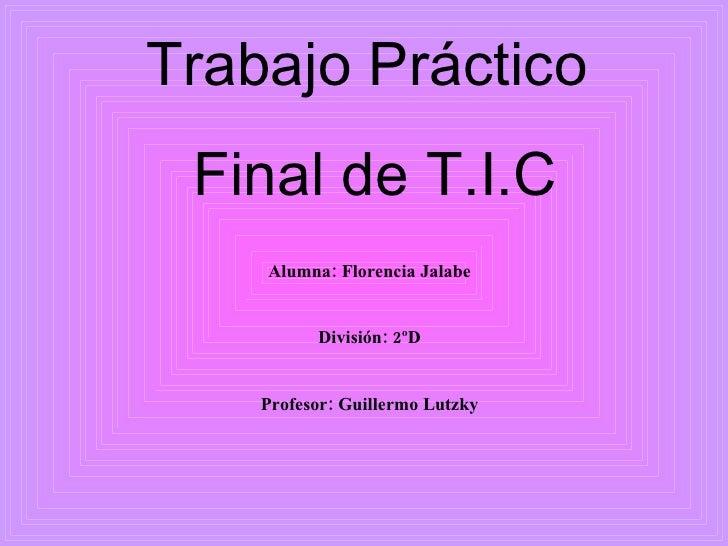 Trabajo Práctico  Final de T.I.C Alumna: Florencia Jalabe División: 2ºD Profesor: Guillermo Lutzky