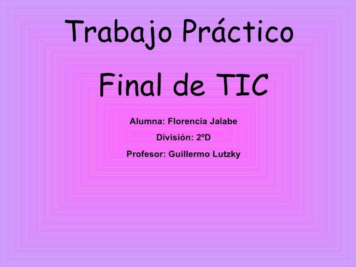 Trabajo Práctico  Final de TIC Alumna: Florencia Jalabe División: 2ºD Profesor: Guillermo Lutzky