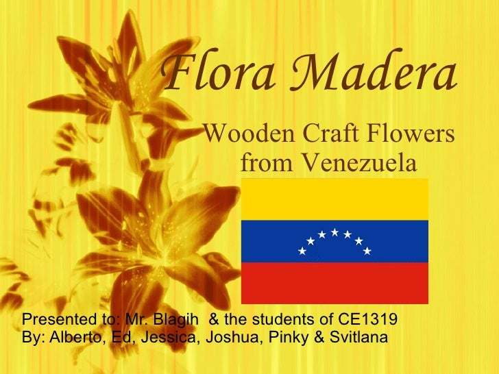 Flora Madera Presented to: Mr. Blagih  & the students of CE1319 By: Alberto, Ed, Jessica, Joshua, Pinky & Svitlana Wooden ...