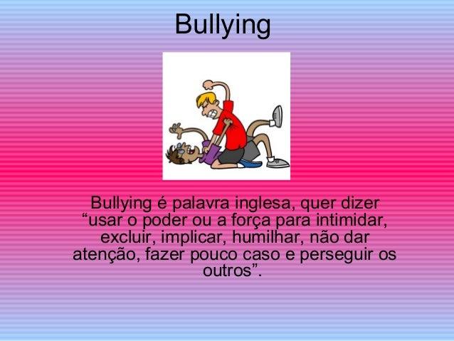 """Bullying Bullying é palavra inglesa, quer dizer """"usar o poder ou a força para intimidar, excluir, implicar, humilhar, não ..."""