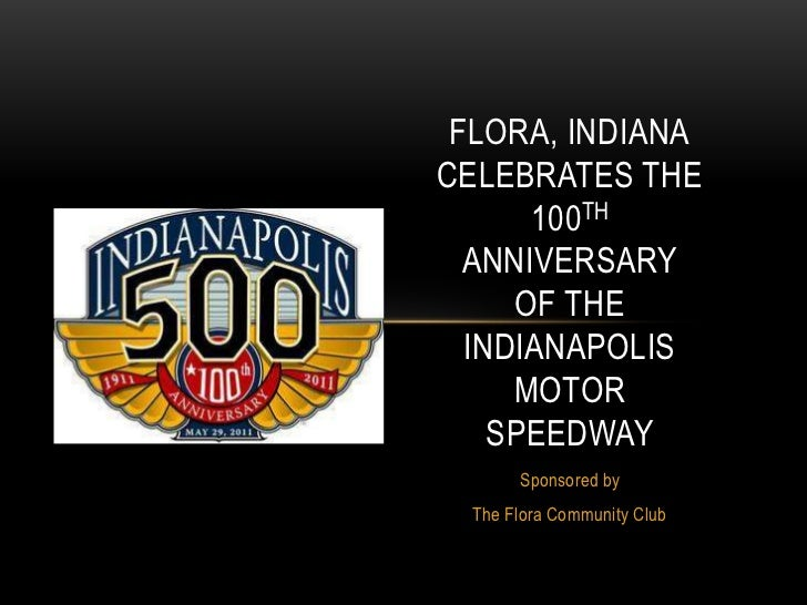 Flora, IndianaCelebrates the100th Anniversaryof the IndianapolisMotorSpeedway<br />Sponsored by<br />The Flora Community C...