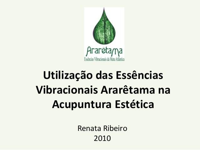 Utilização das Essências Vibracionais Ararêtama na Acupuntura Estética Renata Ribeiro 2010