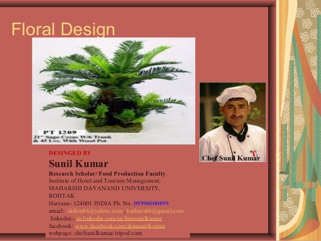 Floral Design DESINGED BY Sunil Kumar Research Scholar/ Food Production Faculty Institute of Hotel and Tourism Management,...