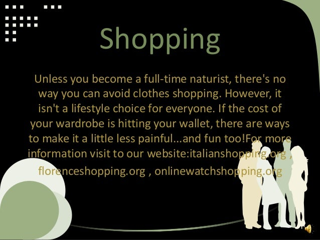 Shopping Unless you become a full-time naturist, there's no way you can avoid clothes shopping. However, it isn't a lifest...