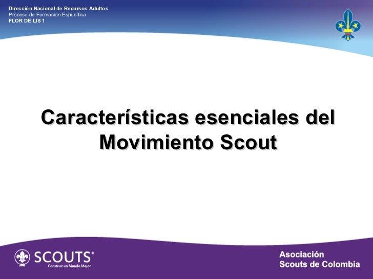 Características esenciales del Movimiento Scout Dirección Nacional de Recursos Adultos  Proceso de Formación Específica  F...