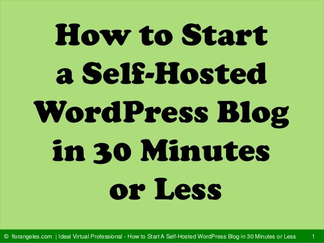 How to Start a Self-Hosted WordPress Blog in 30 Minutes or Less 1© florangeles.com | Ideal Virtual Professional - How to S...