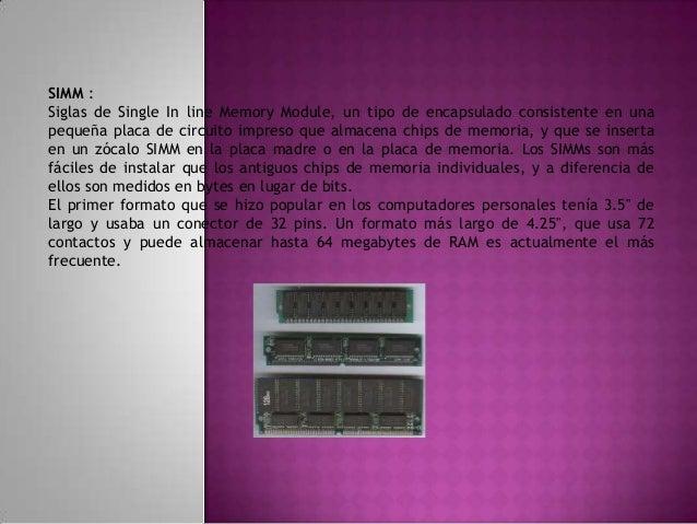DIMM : Siglas de Dual In line Memory Module, un tipo de encapsulado, consistente en una pequeña placa de circuito impreso ...