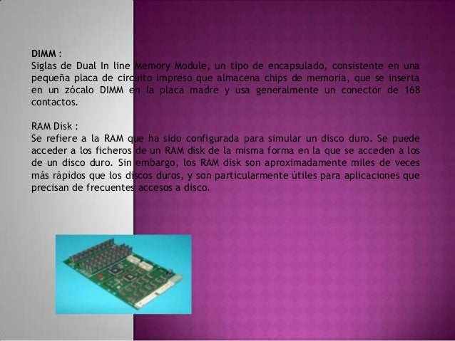 Memoria Caché ó RAM Caché : Un caché es un sistema especial de almacenamiento de alta velocidad. Puede ser tanto un área r...
