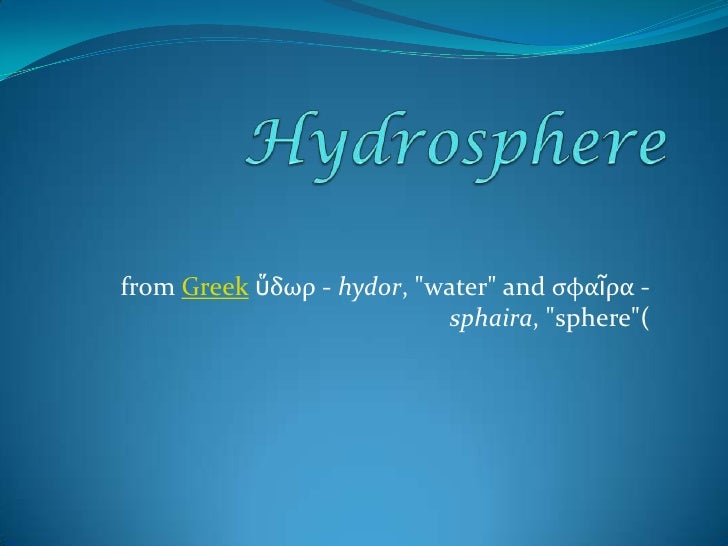 """Hydrosphere<br />from Greekὕδωρ - hydor, """"water"""" and σφαῖρα - sphaira, """"sphere""""(<br />"""