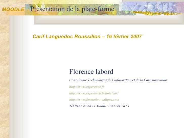 MOODLE  :  Présentation de la plate-forme Carif Languedoc Roussillon – 16 février 2007 Florence labord Consultante Technol...