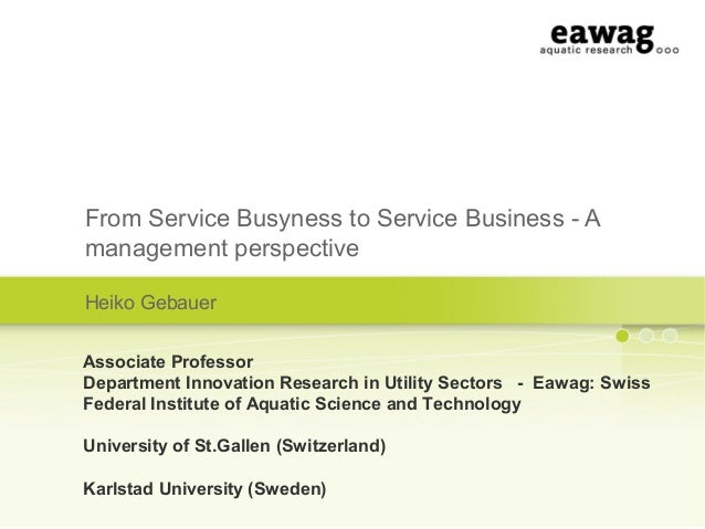 From Service Busyness to Service Business - Amanagement perspectiveHeiko GebauerAssociate ProfessorDepartment Innovation R...