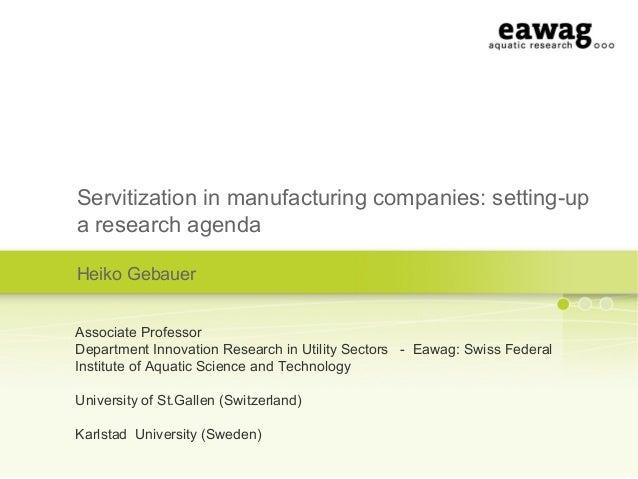 Servitization in manufacturing companies: setting-upa research agendaHeiko GebauerAssociate ProfessorDepartment Innovation...