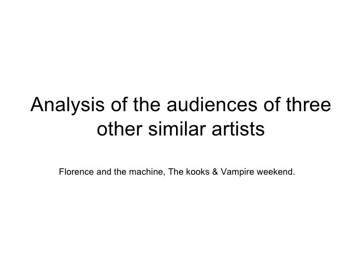 Analysis of the audiences of three other similar artists Florence and the machine, The kooks & Vampire weekend.