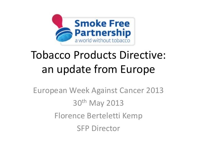 Tobacco Products Directive:an update from EuropeEuropean Week Against Cancer 201330th May 2013Florence Berteletti KempSFP ...