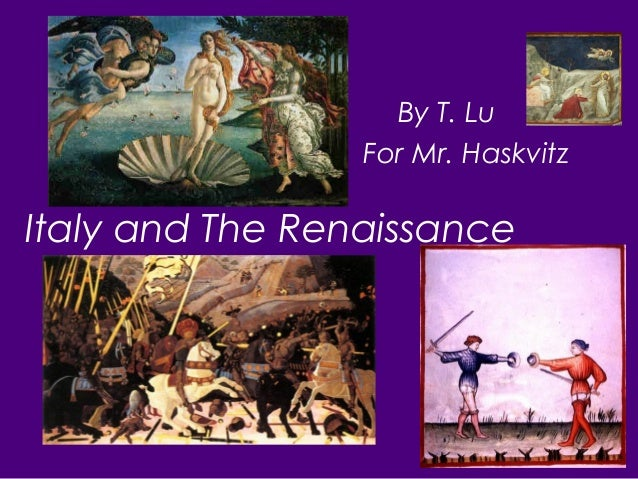 Italy and The Renaissance By T. Lu For Mr. Haskvitz