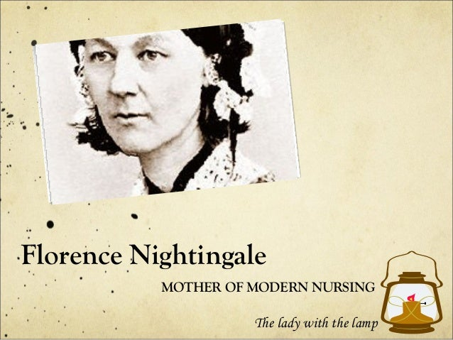 Florence Nightingale MOTHER OF MODERN NURSING  The lady with the lamp