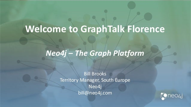 Welcome to GraphTalk Florence Neo4j – The Graph Platform Bill Brooks Territory Manager, South Europe Neo4j bill@neo4j.com