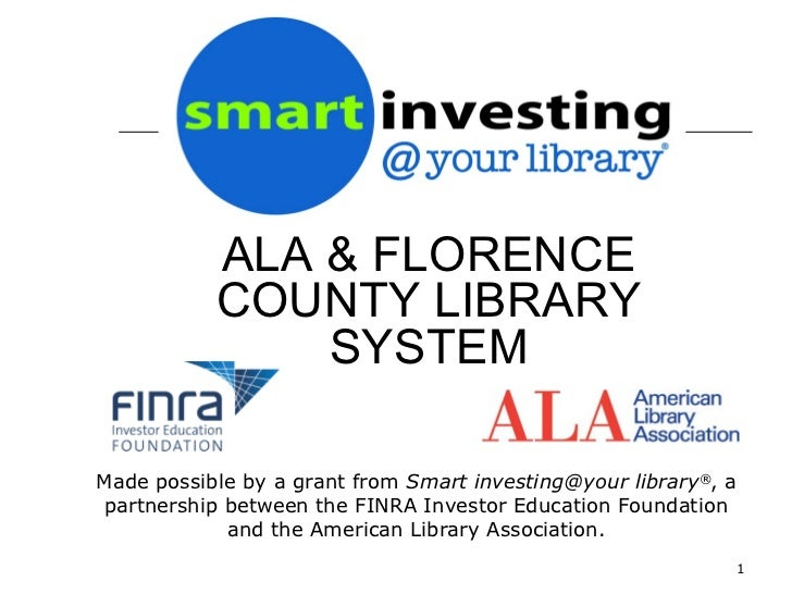 ALA & FLORENCE           COUNTY LIBRARY               SYSTEMMade possible by a grant from Smart investing@your library®, a...