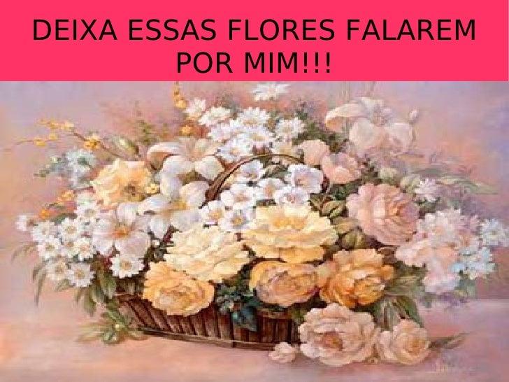 DEIXA ESSAS FLORES FALAREM POR MIM!!!