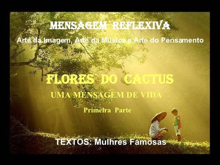 MENSAGEM  REFLEXIVA Arte da Imagem, Arte da Música e Arte do Pensamento FlorES  dO  cactus TEXTOS: Mulhres Famosas UMA MEN...