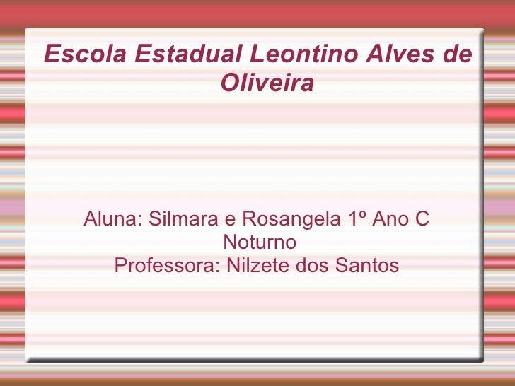 Escola Estadual Leontino Alves de Oliveira Aluna: Silmara e Rosangela 1º Ano C Noturno Professora: Nilzete dos Santos